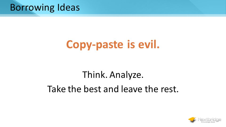 Borrowing Ideas Copy-paste is evil. Think. Analyze. Take the best and leave the rest.