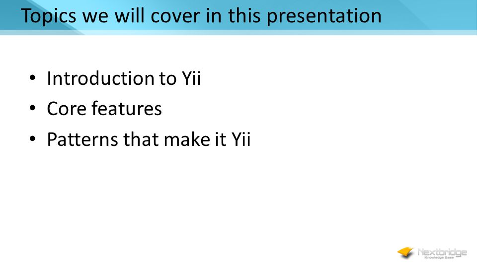 Topics we will cover in this presentation Introduction to Yii Core features Patterns that make it Yii