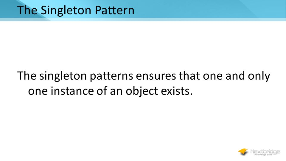 The Singleton Pattern The singleton patterns ensures that one and only one instance of an object exists.