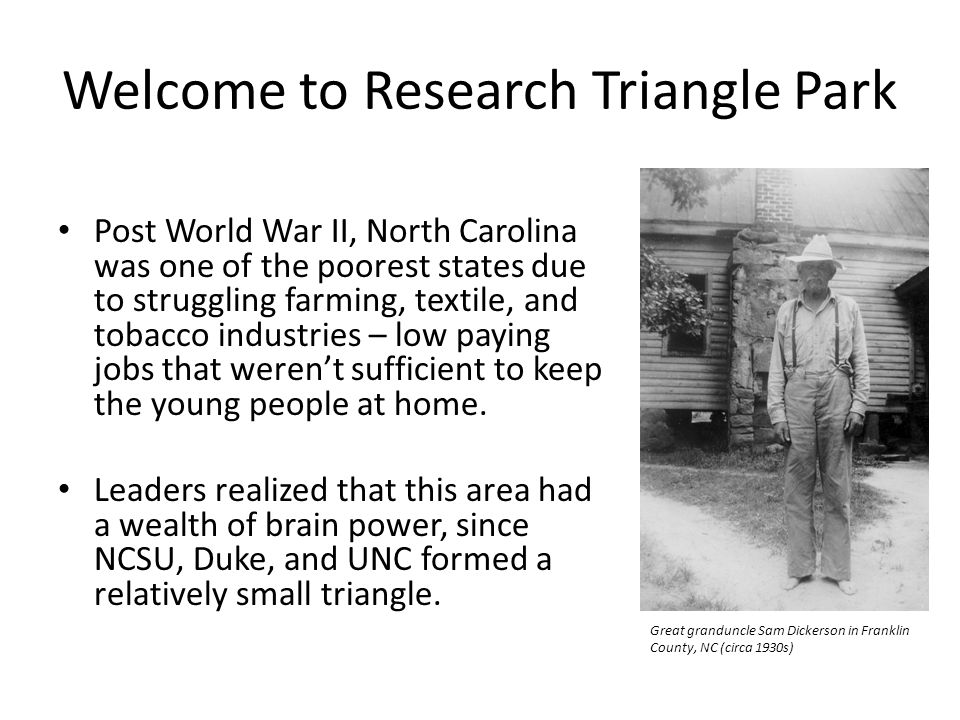 Welcome to Research Triangle Park Post World War II, North Carolina was one of the poorest states due to struggling farming, textile, and tobacco industries – low paying jobs that weren't sufficient to keep the young people at home.