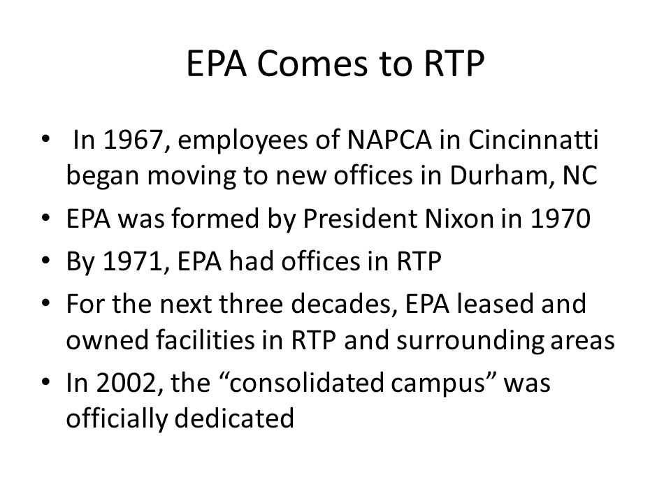 EPA Comes to RTP In 1967, employees of NAPCA in Cincinnatti began moving to new offices in Durham, NC EPA was formed by President Nixon in 1970 By 1971, EPA had offices in RTP For the next three decades, EPA leased and owned facilities in RTP and surrounding areas In 2002, the consolidated campus was officially dedicated