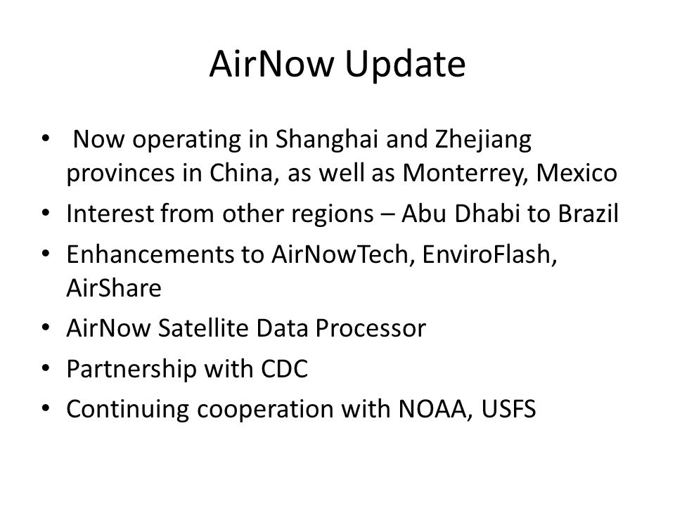 AirNow Update Now operating in Shanghai and Zhejiang provinces in China, as well as Monterrey, Mexico Interest from other regions – Abu Dhabi to Brazil Enhancements to AirNowTech, EnviroFlash, AirShare AirNow Satellite Data Processor Partnership with CDC Continuing cooperation with NOAA, USFS