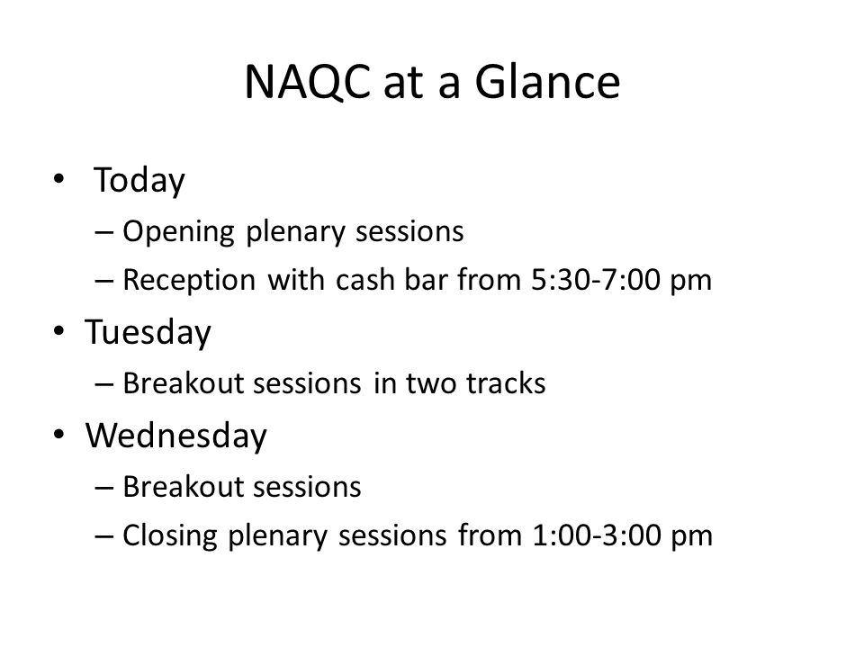 NAQC at a Glance Today – Opening plenary sessions – Reception with cash bar from 5:30-7:00 pm Tuesday – Breakout sessions in two tracks Wednesday – Breakout sessions – Closing plenary sessions from 1:00-3:00 pm