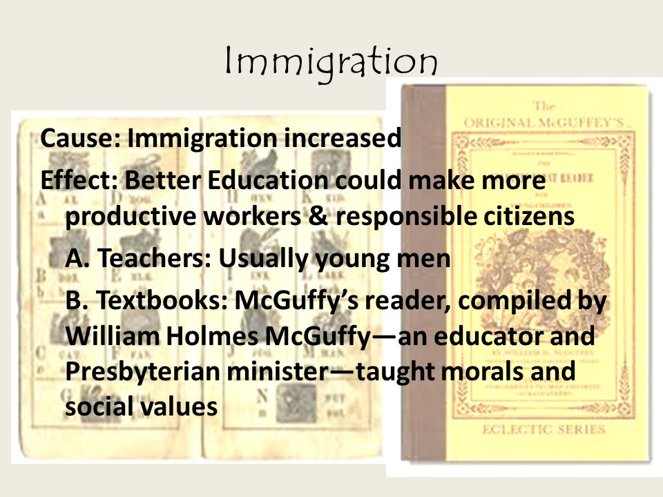 Immigration Cause: Immigration increased Effect: Better Education could make more productive workers & responsible citizens A. Teachers: Usually young