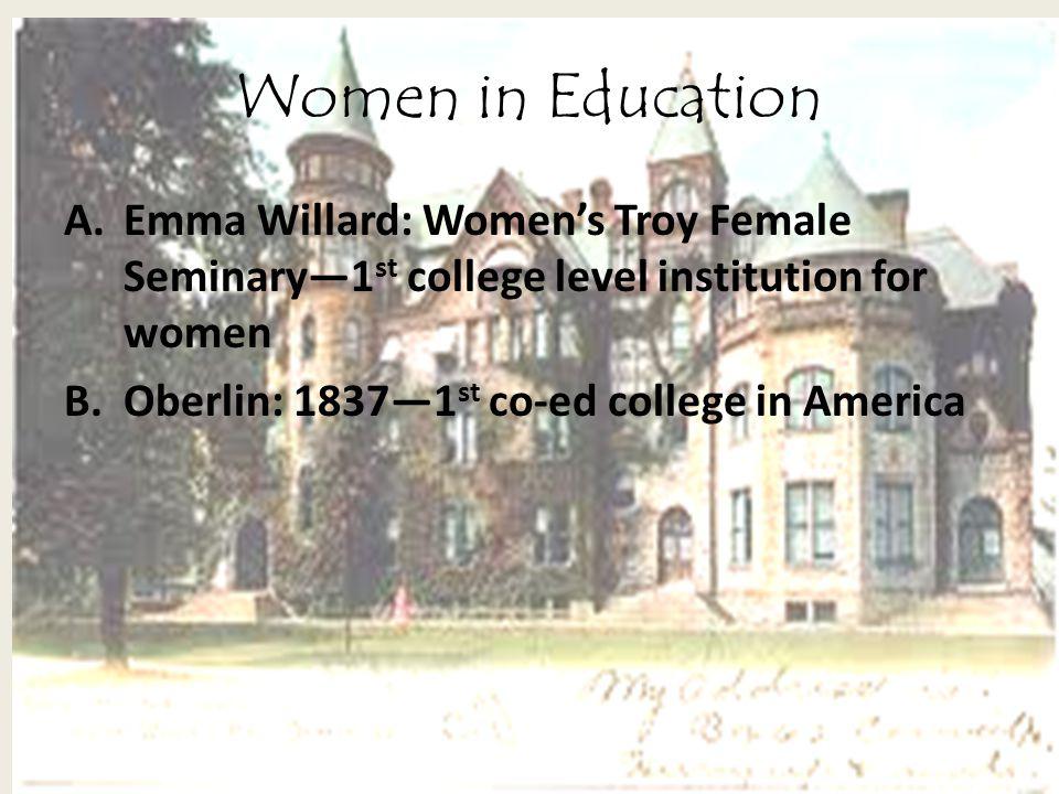 Women in Education A.Emma Willard: Women's Troy Female Seminary—1 st college level institution for women B.Oberlin: 1837—1 st co-ed college in America