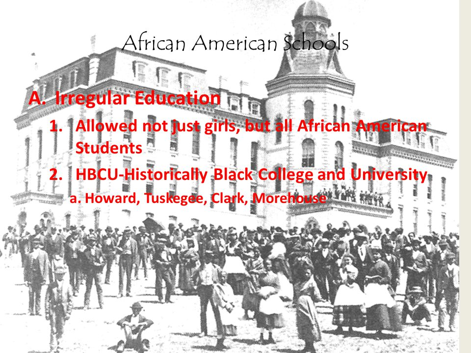 African American Schools A.Irregular Education 1.Allowed not just girls, but all African American Students 2.HBCU-Historically Black College and Unive