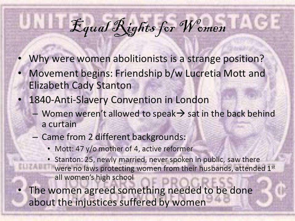 Equal Rights for Women Why were women abolitionists is a strange position? Movement begins: Friendship b/w Lucretia Mott and Elizabeth Cady Stanton 18