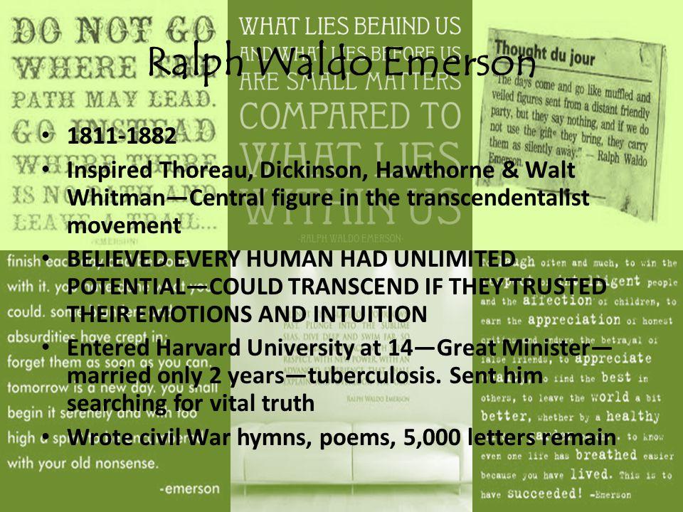Ralph Waldo Emerson 1811-1882 Inspired Thoreau, Dickinson, Hawthorne & Walt Whitman—Central figure in the transcendentalist movement BELIEVED EVERY HU