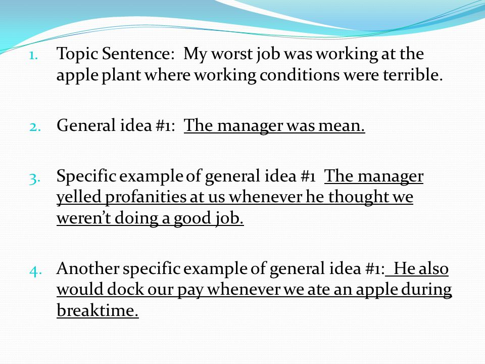 1. Topic Sentence: My worst job was working at the apple plant where working conditions were terrible. 2. General idea #1: The manager was mean. 3. Sp