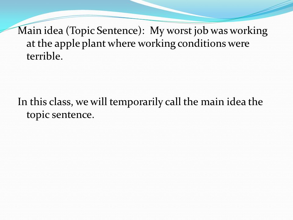 Main idea (Topic Sentence): My worst job was working at the apple plant where working conditions were terrible.