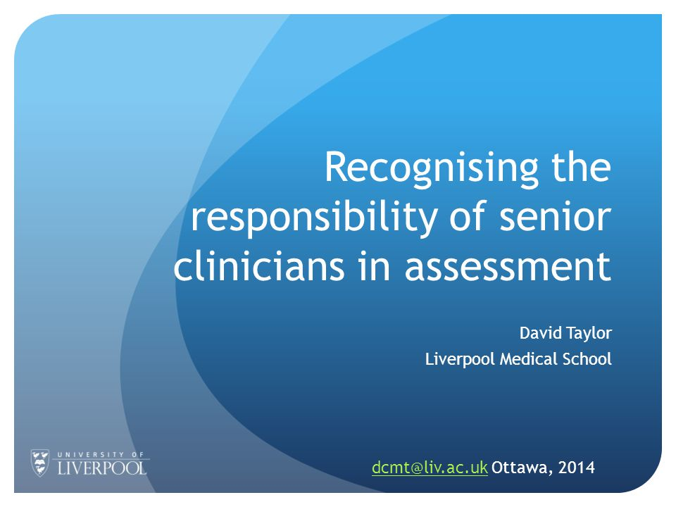 Recognising the responsibility of senior clinicians in assessment David Taylor Liverpool Medical School dcmt@liv.ac.ukdcmt@liv.ac.uk Ottawa, 2014