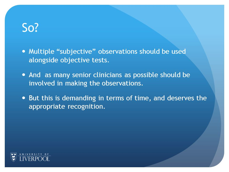 So. Multiple subjective observations should be used alongside objective tests.