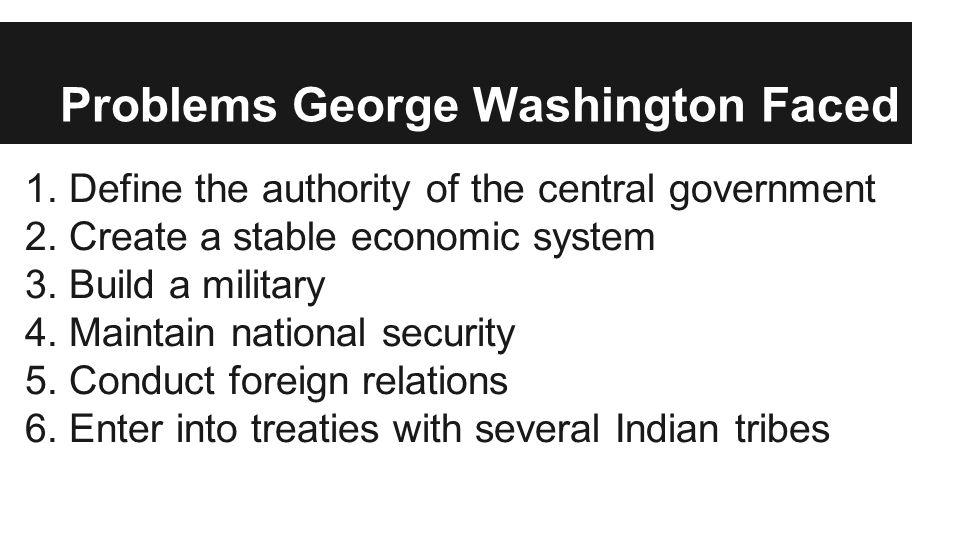 Problems George Washington Faced 1.Define the authority of the central government 2.Create a stable economic system 3.Build a military 4.Maintain nati