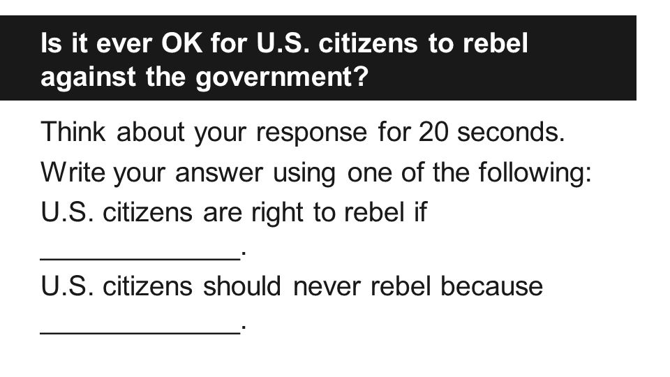 Is it ever OK for U.S. citizens to rebel against the government? Think about your response for 20 seconds. Write your answer using one of the followin