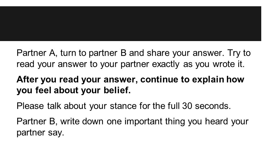 Partner A, turn to partner B and share your answer. Try to read your answer to your partner exactly as you wrote it. After you read your answer, conti