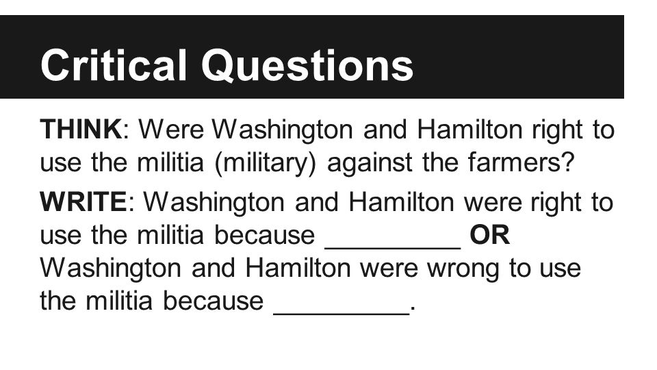 Critical Questions THINK: Were Washington and Hamilton right to use the militia (military) against the farmers? WRITE: Washington and Hamilton were ri