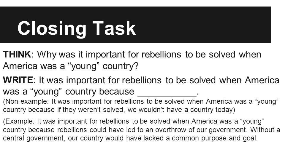 "Closing Task THINK: Why was it important for rebellions to be solved when America was a ""young"" country? WRITE: It was important for rebellions to be"