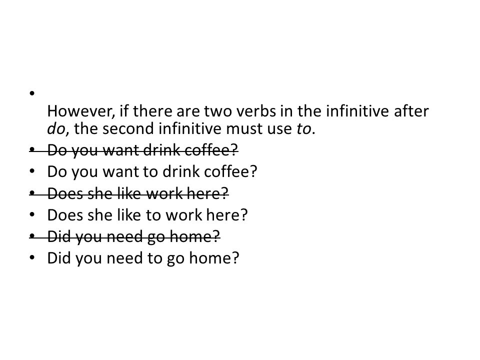 However, if there are two verbs in the infinitive after do, the second infinitive must use to. Do you want drink coffee? Do you want to drink coffee?