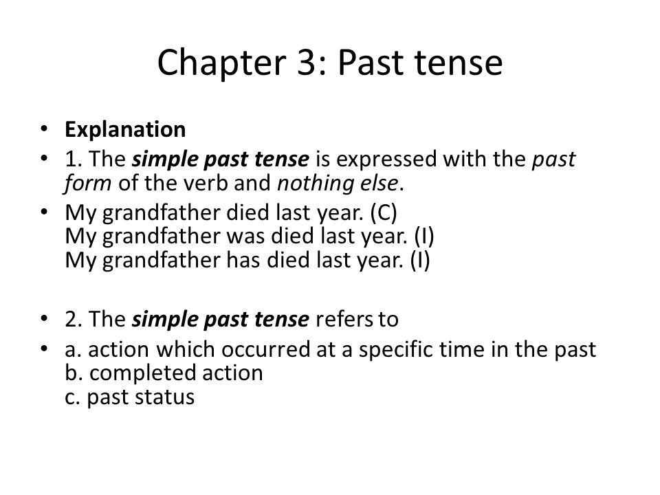 Chapter 3: Past tense Explanation 1. The simple past tense is expressed with the past form of the verb and nothing else. My grandfather died last year