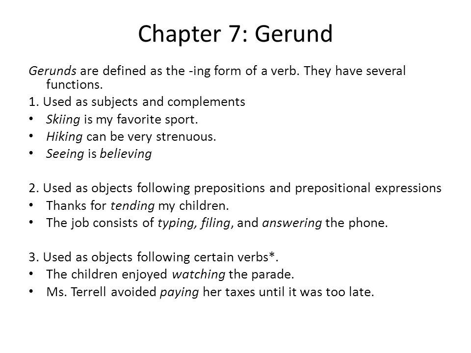 Chapter 7: Gerund Gerunds are defined as the -ing form of a verb. They have several functions. 1. Used as subjects and complements Skiing is my favori