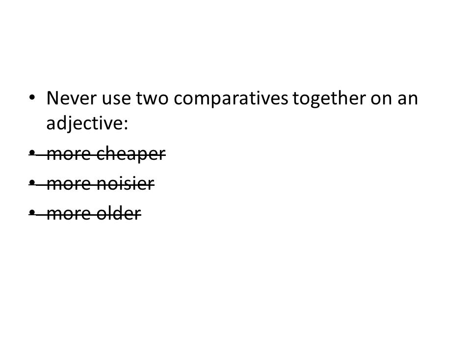 Never use two comparatives together on an adjective: more cheaper more noisier more older