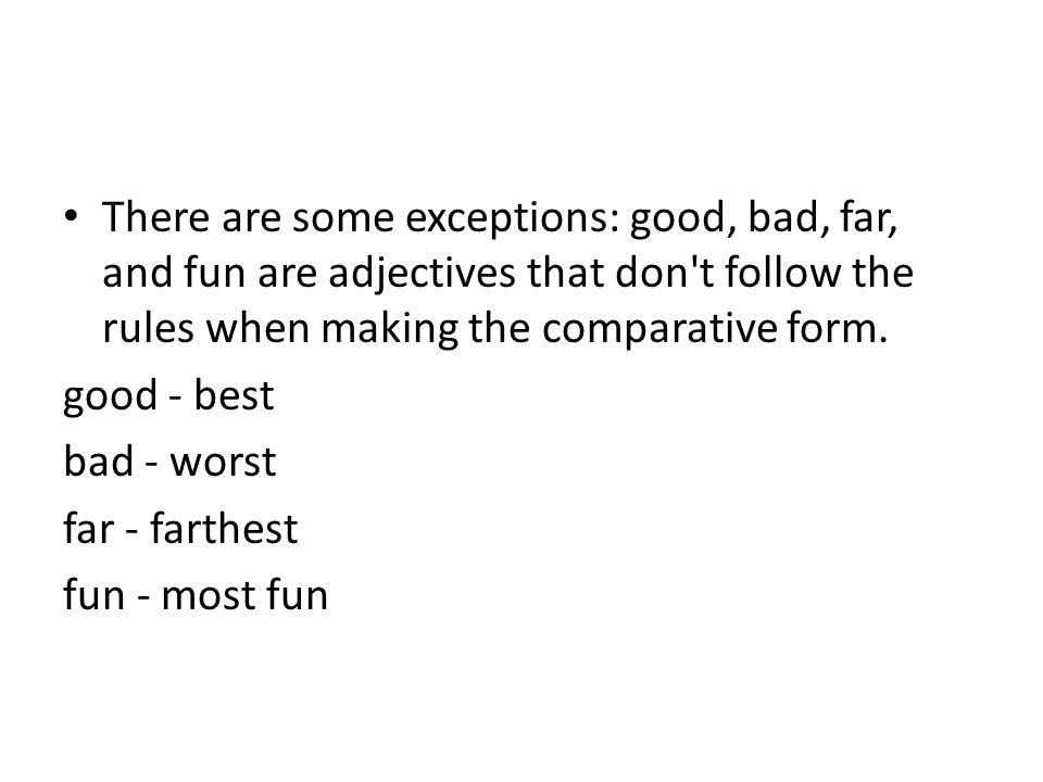 There are some exceptions: good, bad, far, and fun are adjectives that don t follow the rules when making the comparative form.