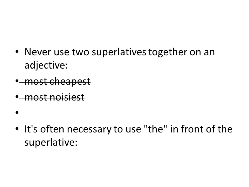 Never use two superlatives together on an adjective: most cheapest most noisiest It s often necessary to use the in front of the superlative: