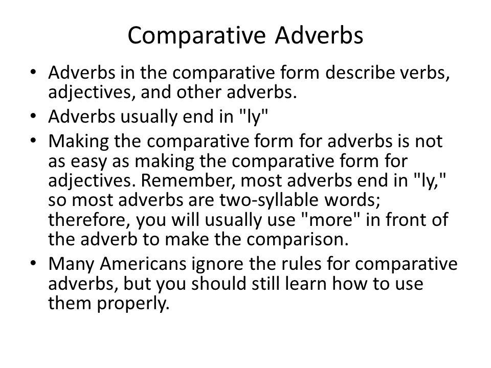 Comparative Adverbs Adverbs in the comparative form describe verbs, adjectives, and other adverbs. Adverbs usually end in