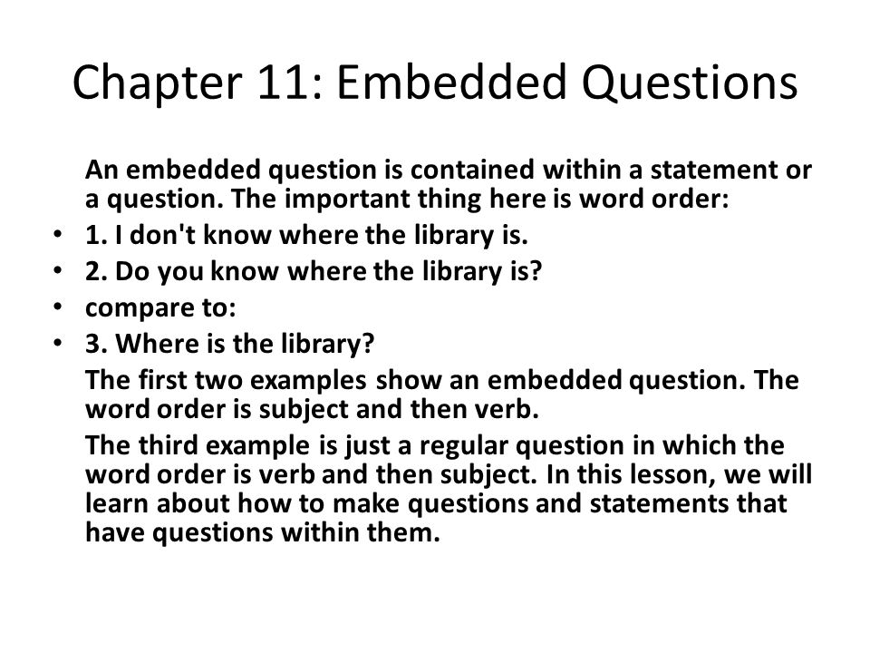 Chapter 11: Embedded Questions An embedded question is contained within a statement or a question. The important thing here is word order: 1. I don't