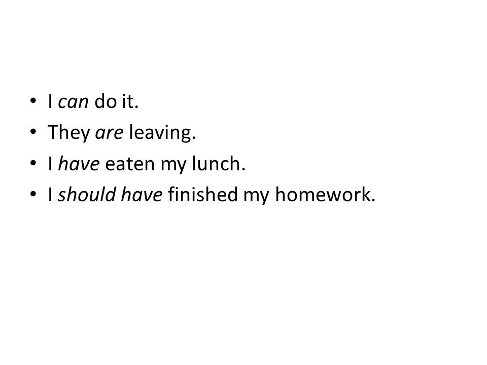 I can do it. They are leaving. I have eaten my lunch. I should have finished my homework.