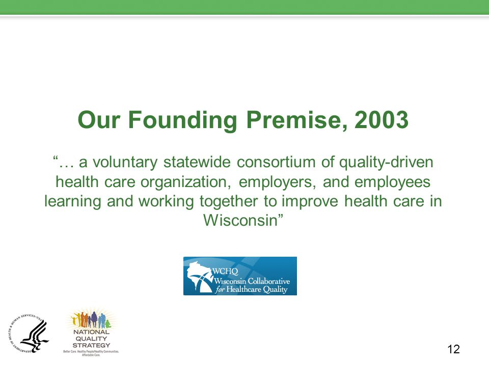 Our Founding Premise, 2003 … a voluntary statewide consortium of quality-driven health care organization, employers, and employees learning and working together to improve health care in Wisconsin 12
