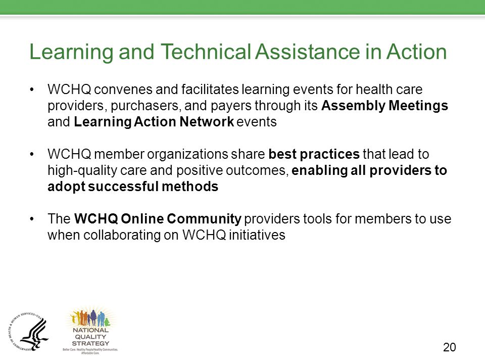Learning and Technical Assistance in Action WCHQ convenes and facilitates learning events for health care providers, purchasers, and payers through its Assembly Meetings and Learning Action Network events WCHQ member organizations share best practices that lead to high-quality care and positive outcomes, enabling all providers to adopt successful methods The WCHQ Online Community providers tools for members to use when collaborating on WCHQ initiatives 20
