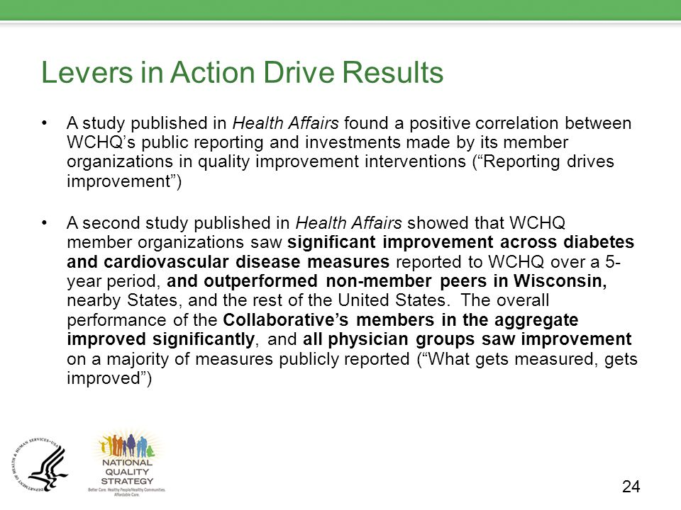 Levers in Action Drive Results A study published in Health Affairs found a positive correlation between WCHQ's public reporting and investments made by its member organizations in quality improvement interventions ( Reporting drives improvement ) A second study published in Health Affairs showed that WCHQ member organizations saw significant improvement across diabetes and cardiovascular disease measures reported to WCHQ over a 5- year period, and outperformed non-member peers in Wisconsin, nearby States, and the rest of the United States.