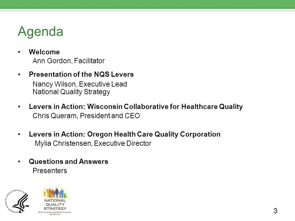 Agenda Welcome Ann Gordon, Facilitator Presentation of the NQS Levers Nancy Wilson, Executive Lead National Quality Strategy Levers in Action: Wisconsin Collaborative for Healthcare Quality Chris Queram, President and CEO Levers in Action: Oregon Health Care Quality Corporation Mylia Christensen, Executive Director Questions and Answers Presenters 3