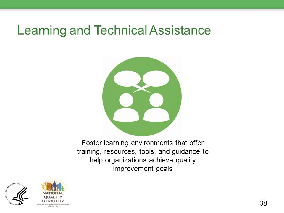 Learning and Technical Assistance 38 Foster learning environments that offer training, resources, tools, and guidance to help organizations achieve quality improvement goals