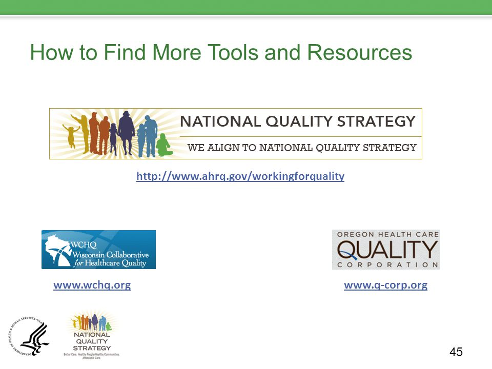 How to Find More Tools and Resources 45 http://www.ahrq.gov/workingforquality/ http://www.ahrq.gov/workingforquality www.wchq.orgwww.q-corp.org