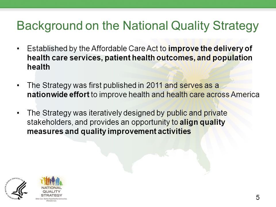 Background on the National Quality Strategy Established by the Affordable Care Act to improve the delivery of health care services, patient health outcomes, and population health The Strategy was first published in 2011 and serves as a nationwide effort to improve health and health care across America The Strategy was iteratively designed by public and private stakeholders, and provides an opportunity to align quality measures and quality improvement activities 5
