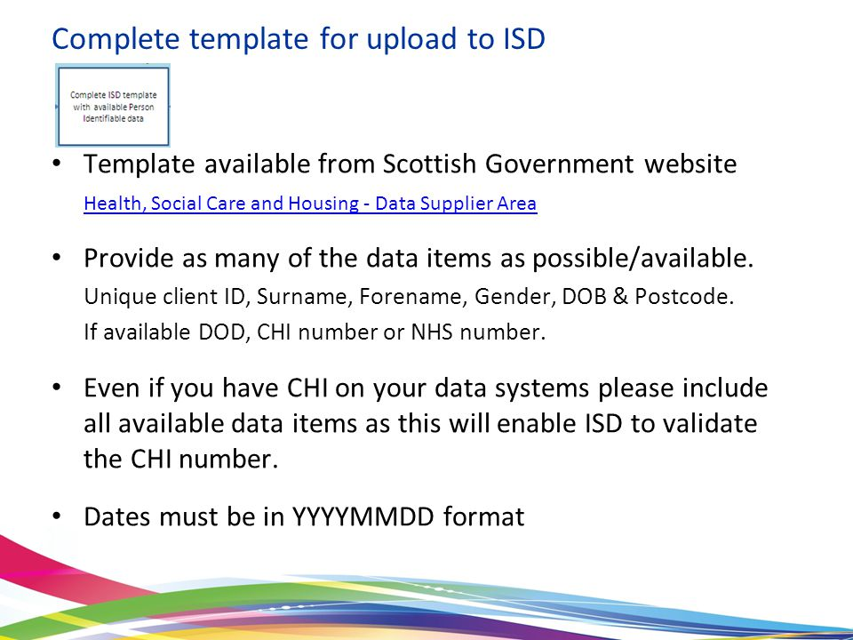 Template available from Scottish Government website Health, Social Care and Housing - Data Supplier Area Provide as many of the data items as possible/available.
