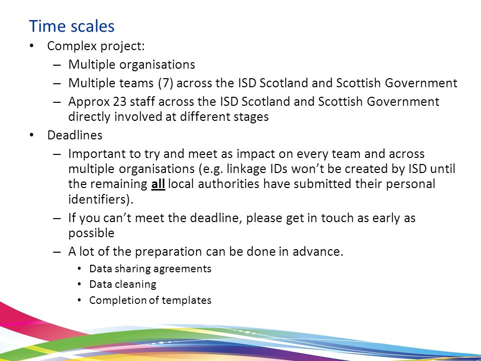 Time scales Complex project: – Multiple organisations – Multiple teams (7) across the ISD Scotland and Scottish Government – Approx 23 staff across the ISD Scotland and Scottish Government directly involved at different stages Deadlines – Important to try and meet as impact on every team and across multiple organisations (e.g.