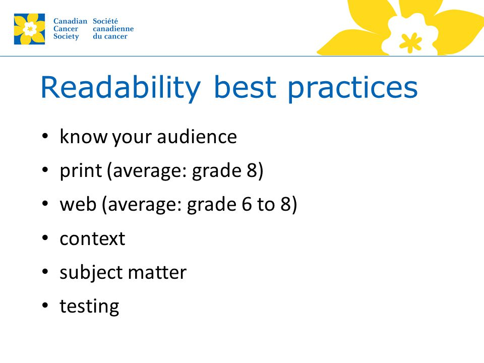 Readability best practices know your audience print (average: grade 8) web (average: grade 6 to 8) context subject matter testing