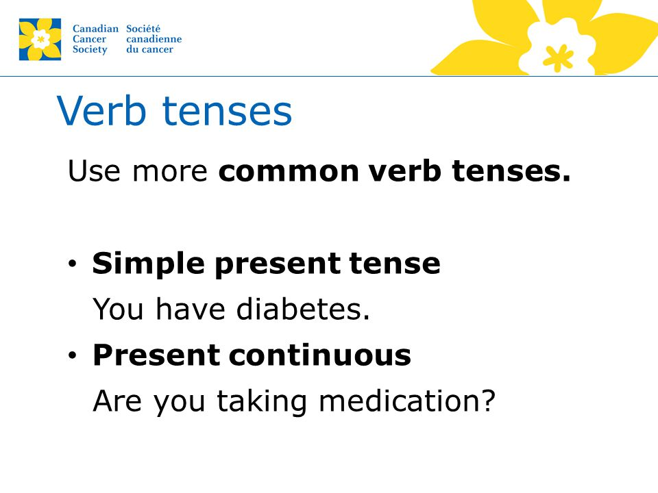Verb tenses Use more common verb tenses. Simple present tense You have diabetes. Present continuous Are you taking medication?