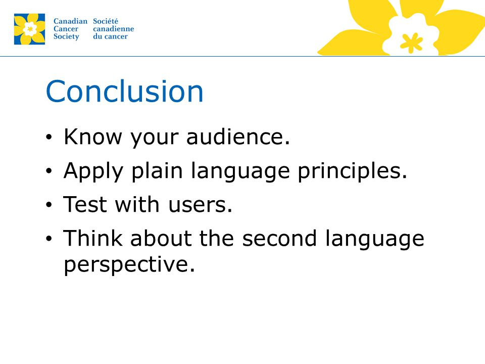 Conclusion Know your audience. Apply plain language principles. Test with users. Think about the second language perspective.