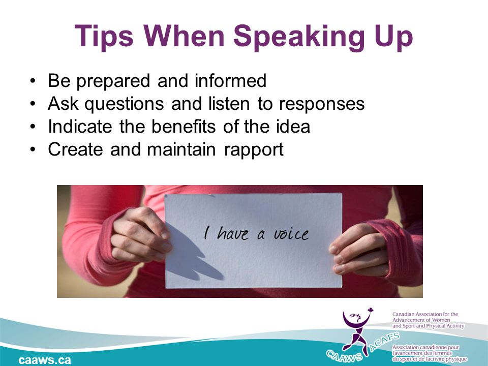 caaws.ca Tips When Speaking Up Be prepared and informed Ask questions and listen to responses Indicate the benefits of the idea Create and maintain rapport