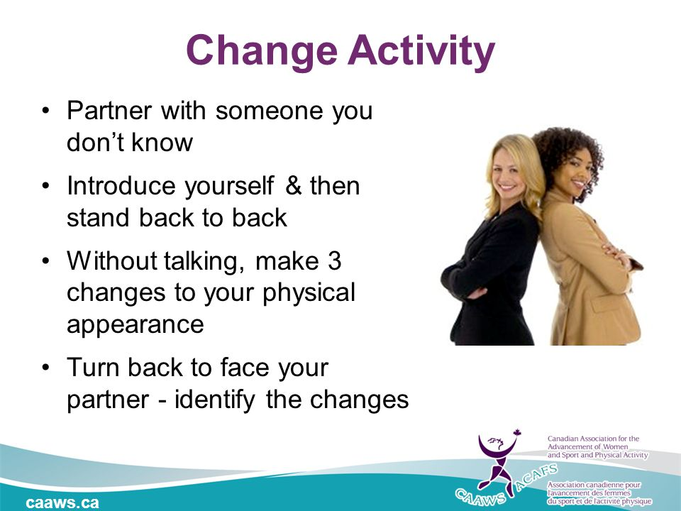 caaws.ca Change Activity Partner with someone you don't know Introduce yourself & then stand back to back Without talking, make 3 changes to your phys