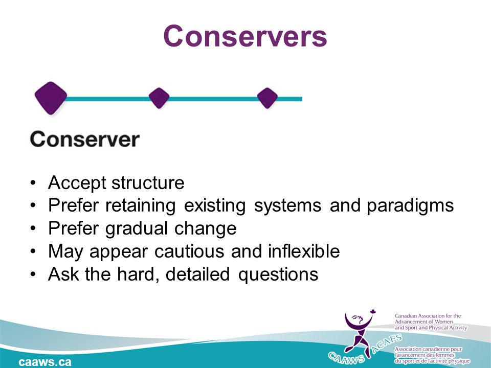 caaws.ca Conservers Accept structure Prefer retaining existing systems and paradigms Prefer gradual change May appear cautious and inflexible Ask the hard, detailed questions