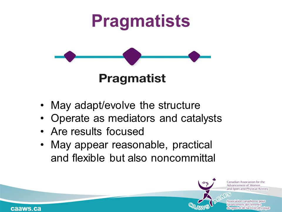 caaws.ca Pragmatists May adapt/evolve the structure Operate as mediators and catalysts Are results focused May appear reasonable, practical and flexible but also noncommittal