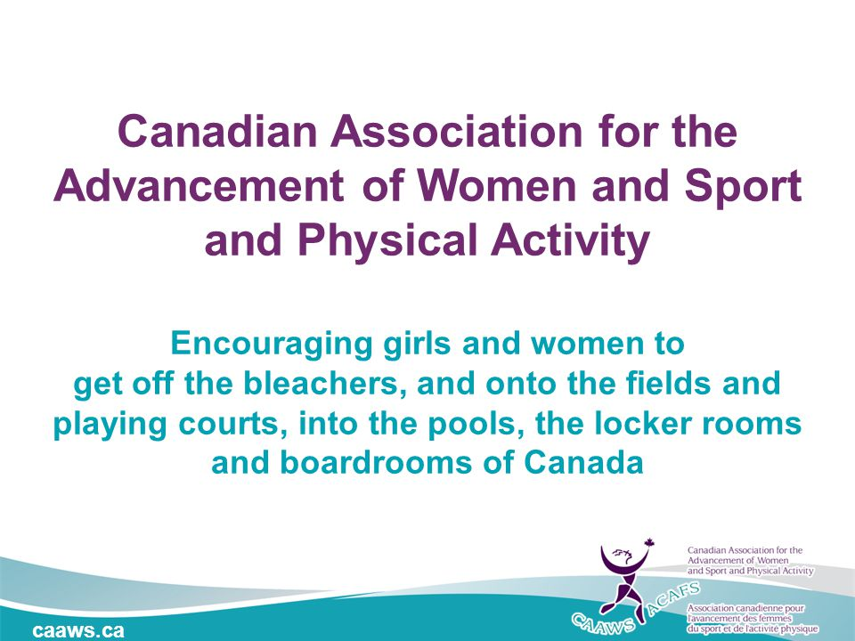 caaws.ca Canadian Association for the Advancement of Women and Sport and Physical Activity Encouraging girls and women to get off the bleachers, and onto the fields and playing courts, into the pools, the locker rooms and boardrooms of Canada