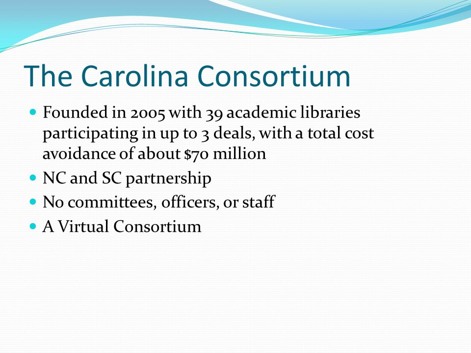 The Carolina Consortium Founded in 2005 with 39 academic libraries participating in up to 3 deals, with a total cost avoidance of about $70 million NC