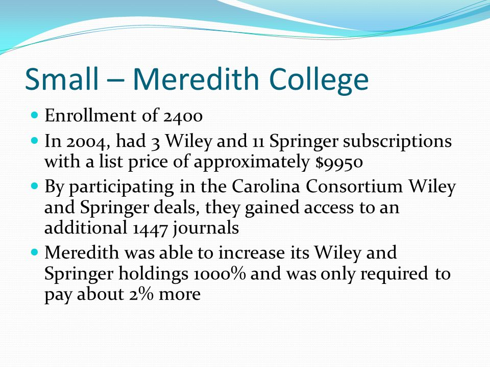 Small – Meredith College Enrollment of 2400 In 2004, had 3 Wiley and 11 Springer subscriptions with a list price of approximately $9950 By participati