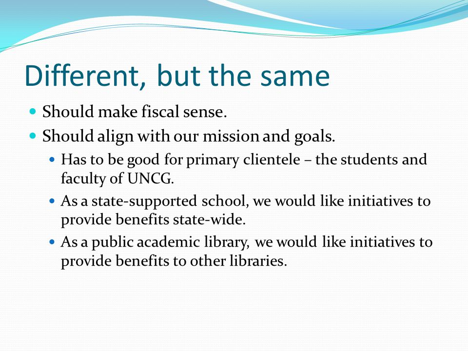 Different, but the same Should make fiscal sense. Should align with our mission and goals. Has to be good for primary clientele – the students and fac